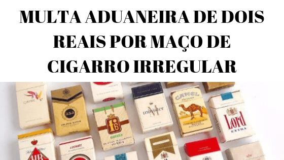 Aplica-se a multa de R$ 2,00 (dois reais) por maço de cigarro, unidade de charuto ou de cigarrilha, importado irregularmente.